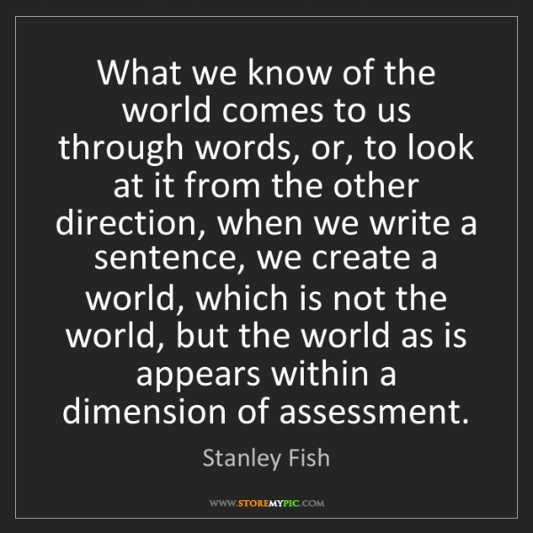 Stanley Fish: What we know of the world comes to us through words,...