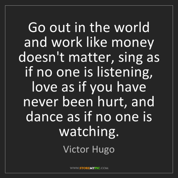 Victor Hugo: Go out in the world and work like money doesn't matter,...