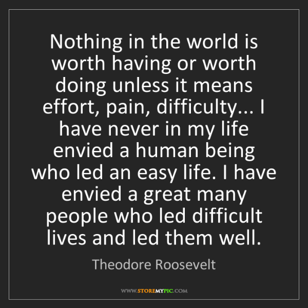 Theodore Roosevelt: Nothing in the world is worth having or worth doing unless...