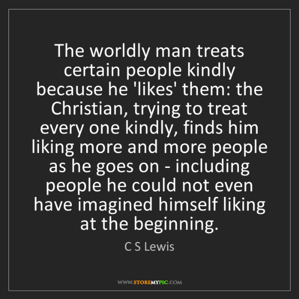 C S Lewis: The worldly man treats certain people kindly because...