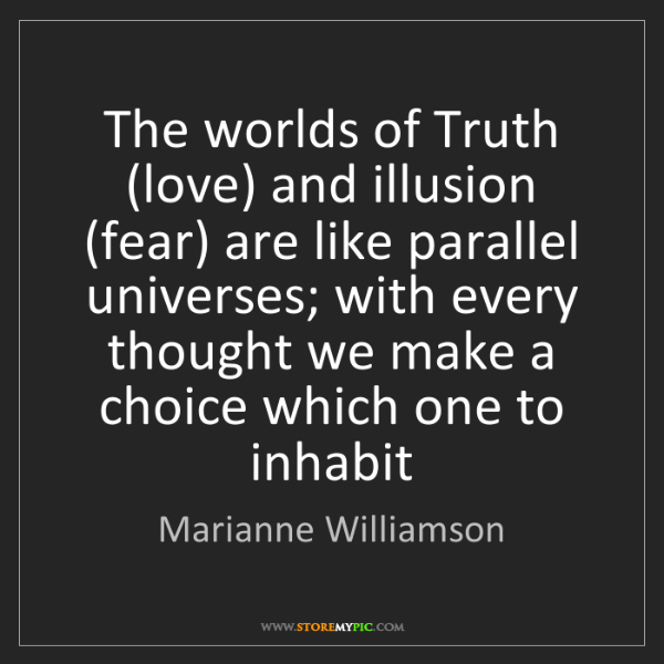 Marianne Williamson: The worlds of Truth (love) and illusion (fear) are like...
