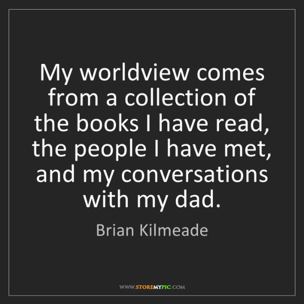 Brian Kilmeade: My worldview comes from a collection of the books I have...