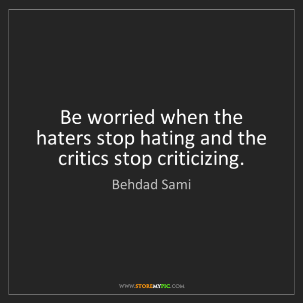 Behdad Sami: Be worried when the haters stop hating and the critics...