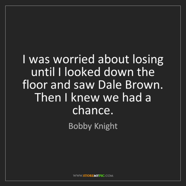 Bobby Knight: I was worried about losing until I looked down the floor...