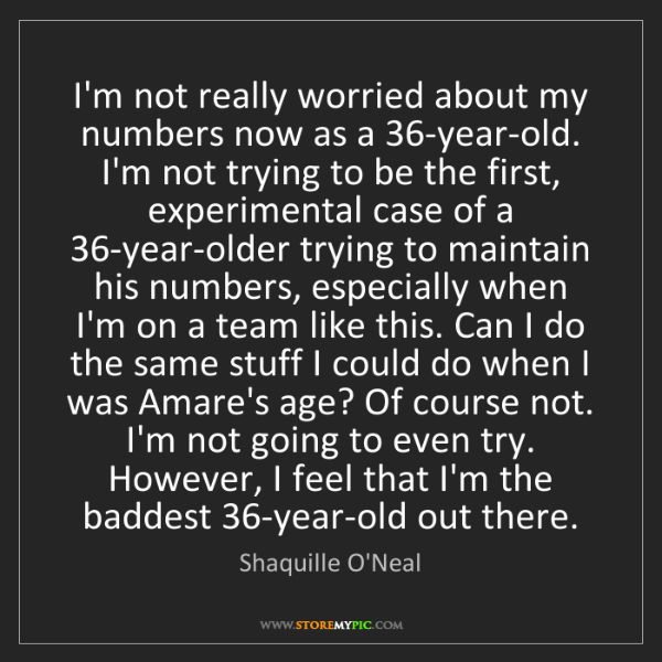 Shaquille O'Neal: I'm not really worried about my numbers now as a 36-year-old....