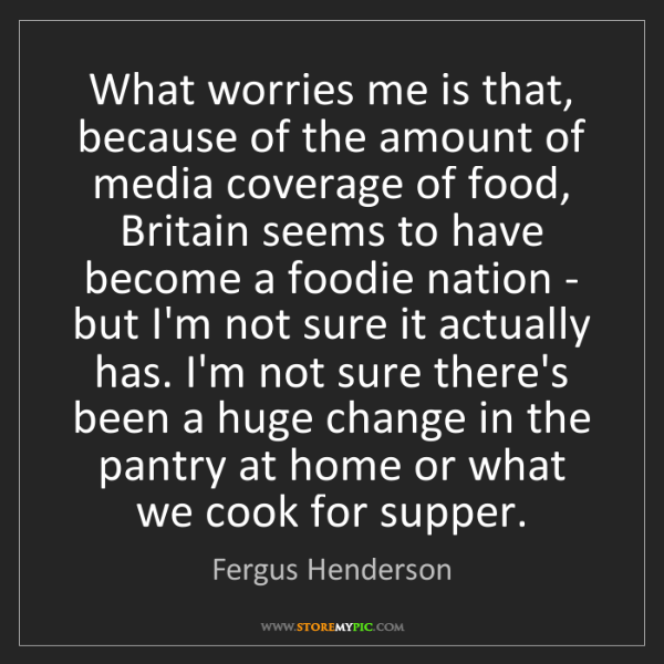 Fergus Henderson: What worries me is that, because of the amount of media...