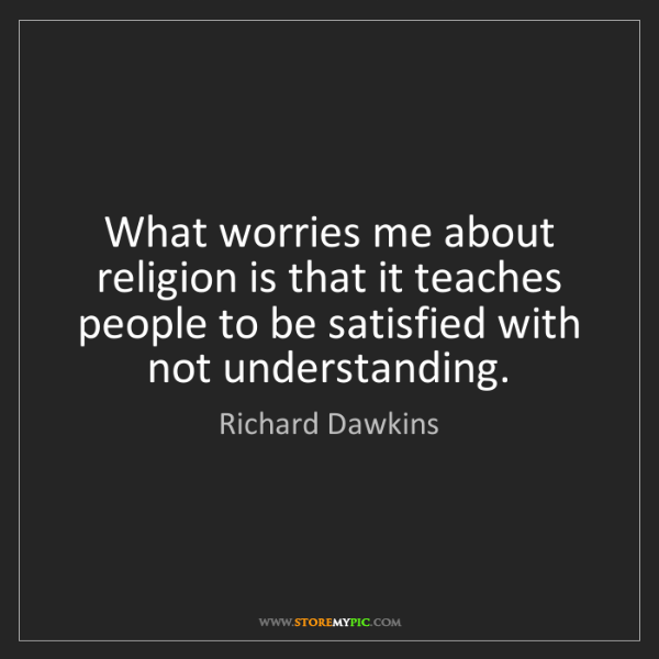Richard Dawkins: What worries me about religion is that it teaches people...