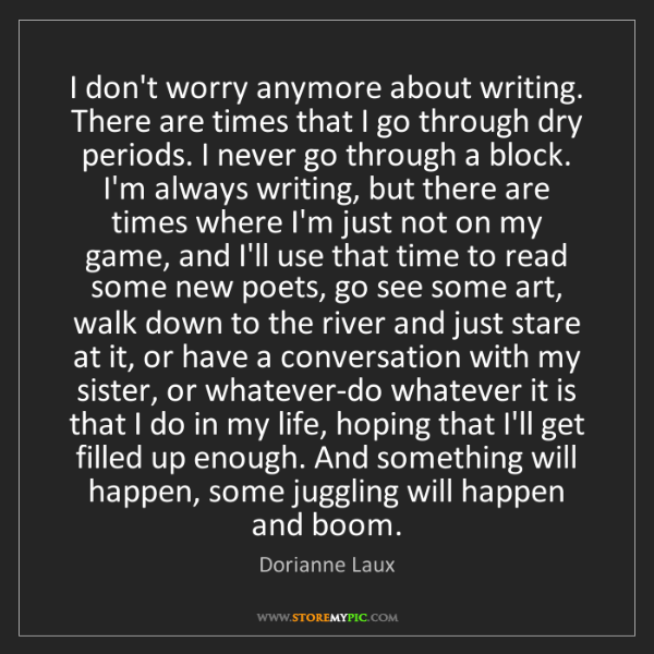 Dorianne Laux: I don't worry anymore about writing. There are times...