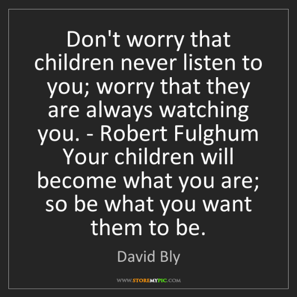 David Bly: Don't worry that children never listen to you; worry...