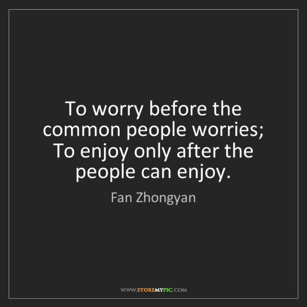 Fan Zhongyan: To worry before the common people worries; To enjoy only...
