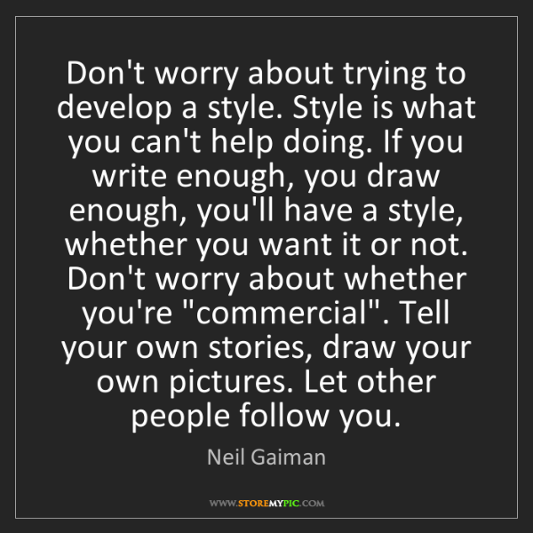 Neil Gaiman: Don't worry about trying to develop a style. Style is...