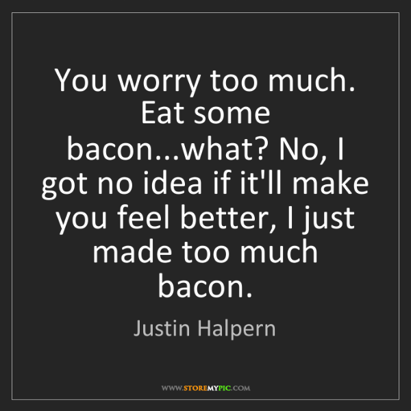 Justin Halpern: You worry too much. Eat some bacon...what? No, I got...