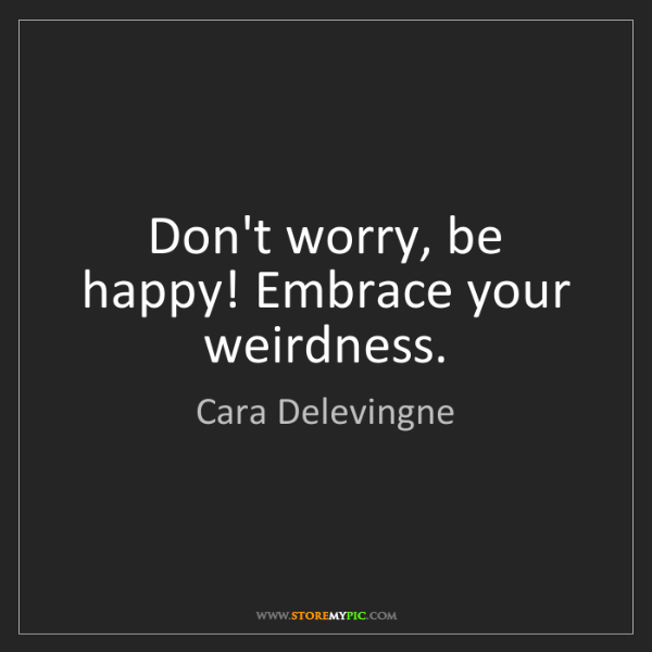 Cara Delevingne: Don't worry, be happy! Embrace your weirdness.