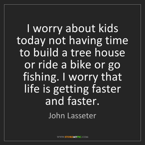 John Lasseter: I worry about kids today not having time to build a tree...