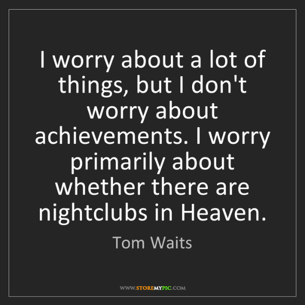 Tom Waits: I worry about a lot of things, but I don't worry about...