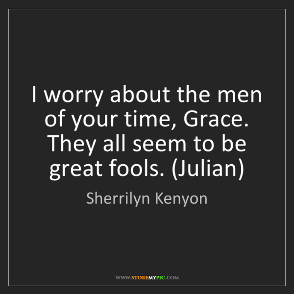 Sherrilyn Kenyon: I worry about the men of your time, Grace. They all seem...