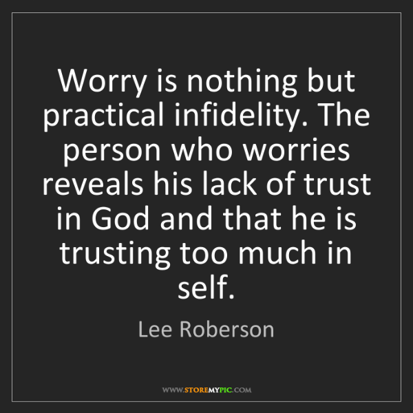 Lee Roberson: Worry is nothing but practical infidelity. The person...