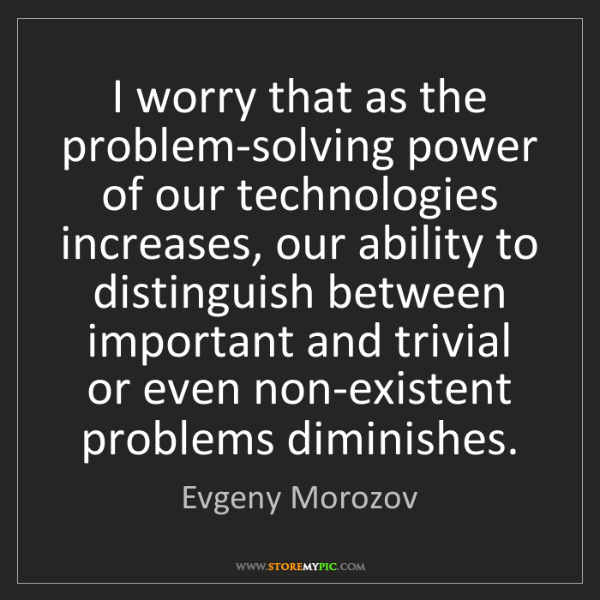 Evgeny Morozov: I worry that as the problem-solving power of our technologies...