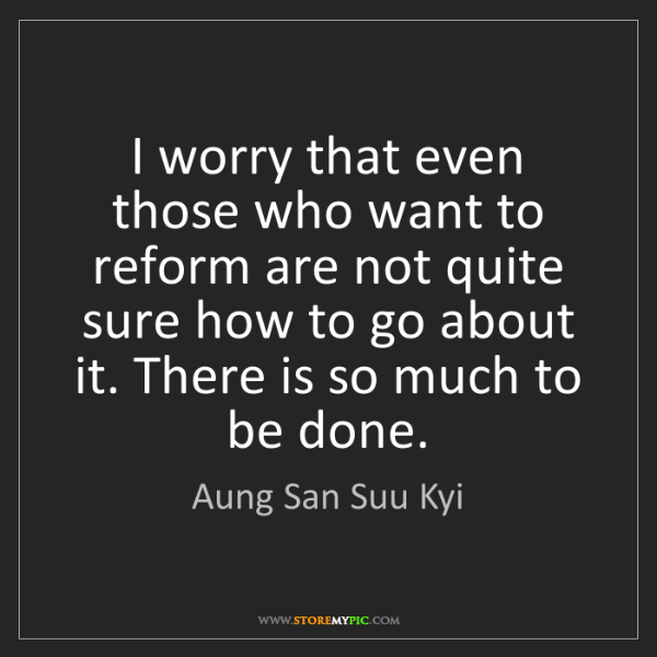 Aung San Suu Kyi: I worry that even those who want to reform are not quite...