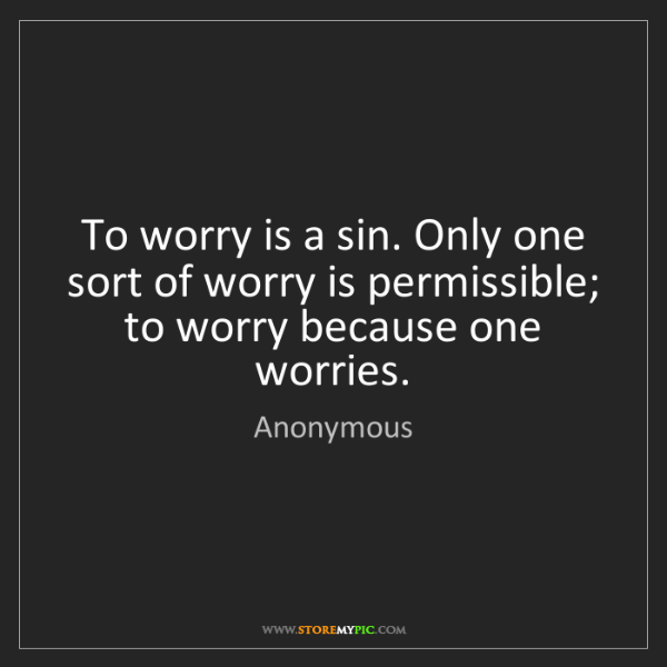 Anonymous: To worry is a sin. Only one sort of worry is permissible;...