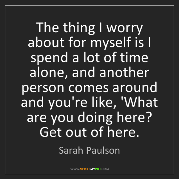 Sarah Paulson: The thing I worry about for myself is I spend a lot of...