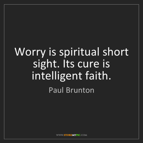 Paul Brunton: Worry is spiritual short sight. Its cure is intelligent...