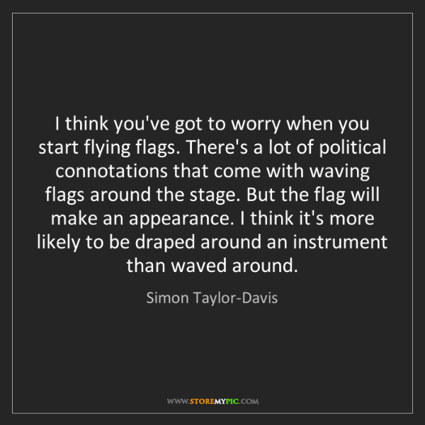 Simon Taylor-Davis: I think you've got to worry when you start flying flags....