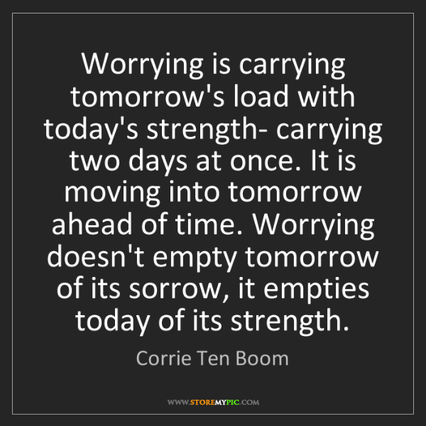 Corrie Ten Boom: Worrying is carrying tomorrow's load with today's strength-...