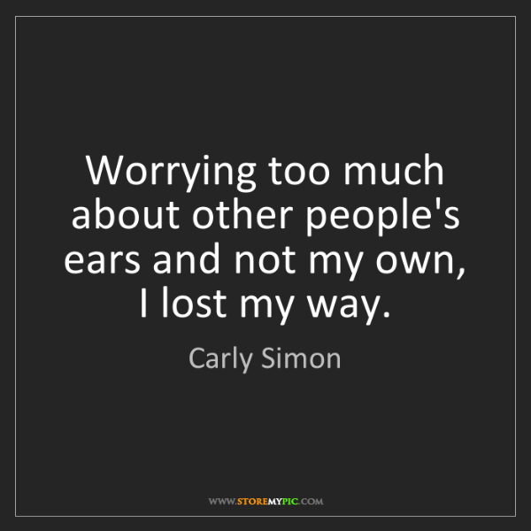 Carly Simon: Worrying too much about other people's ears and not my...