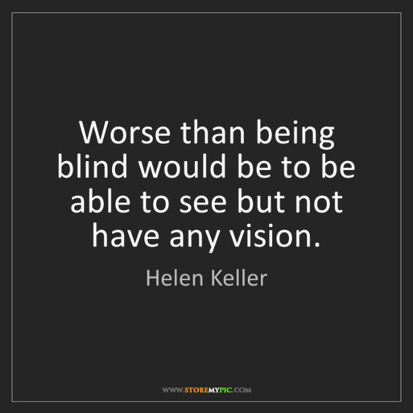 Helen Keller: Worse than being blind would be to be able to see but...