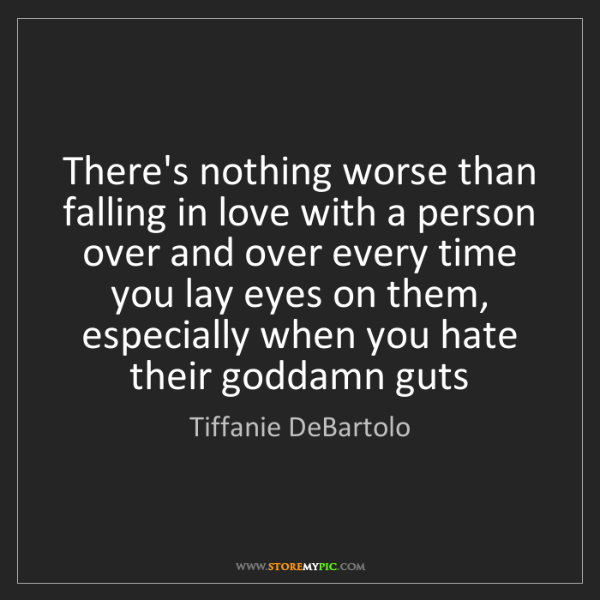 Tiffanie DeBartolo: There's nothing worse than falling in love with a person...
