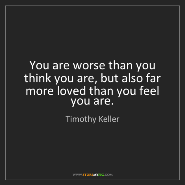 Timothy Keller: You are worse than you think you are, but also far more...