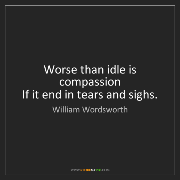 William Wordsworth: Worse than idle is compassion   If it end in tears and...