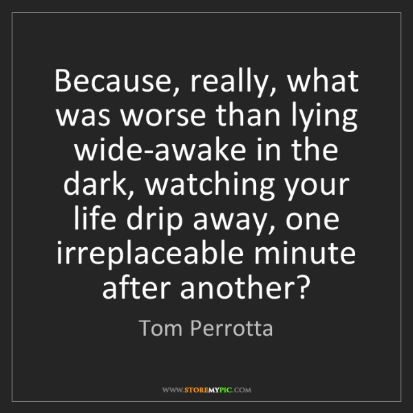 Tom Perrotta: Because, really, what was worse than lying wide-awake...
