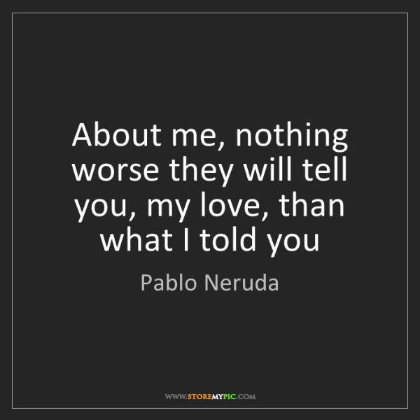 Pablo Neruda: About me, nothing worse they will tell you, my love,...