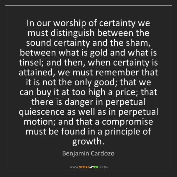 Benjamin Cardozo: In our worship of certainty we must distinguish between...