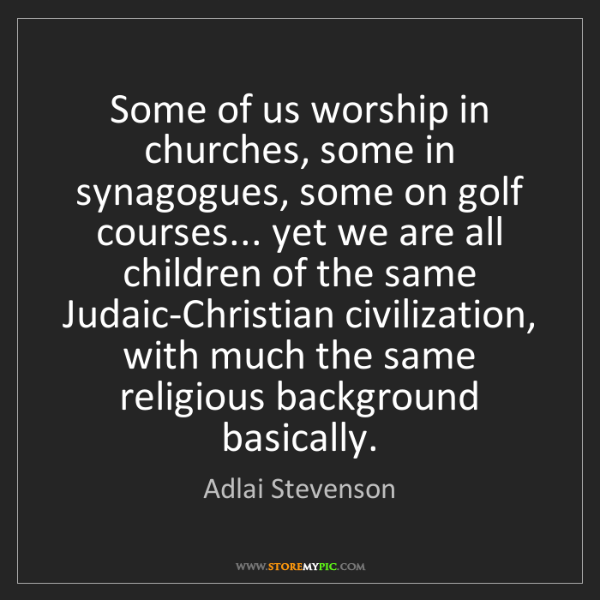 Adlai Stevenson: Some of us worship in churches, some in synagogues, some...