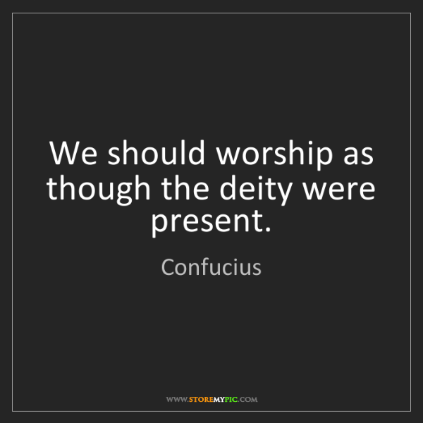 Confucius: We should worship as though the deity were present.