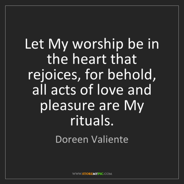 Doreen Valiente: Let My worship be in the heart that rejoices, for behold,...