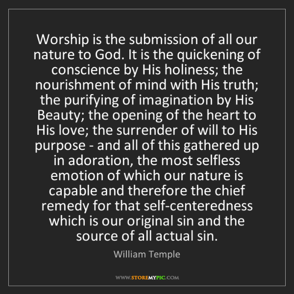 William Temple: Worship is the submission of all our nature to God. It...