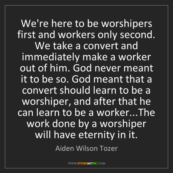 Aiden Wilson Tozer: We're here to be worshipers first and workers only second....