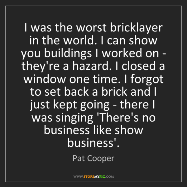 Pat Cooper: I was the worst bricklayer in the world. I can show you...