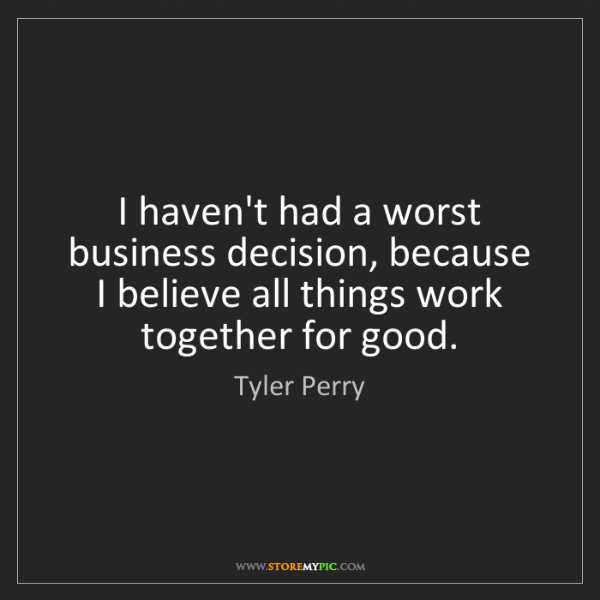 Tyler Perry: I haven't had a worst business decision, because I believe...