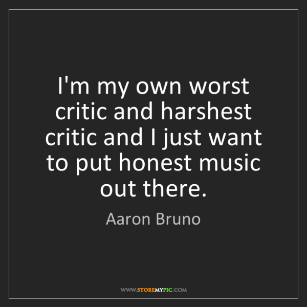 Aaron Bruno: I'm my own worst critic and harshest critic and I just...