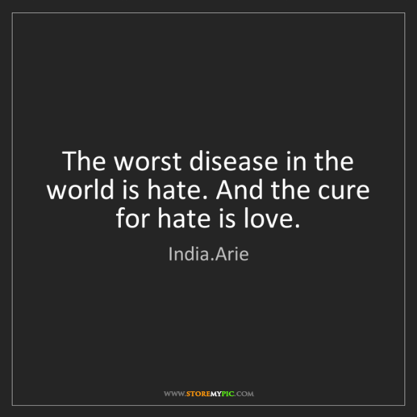 India.Arie: The worst disease in the world is hate. And the cure...