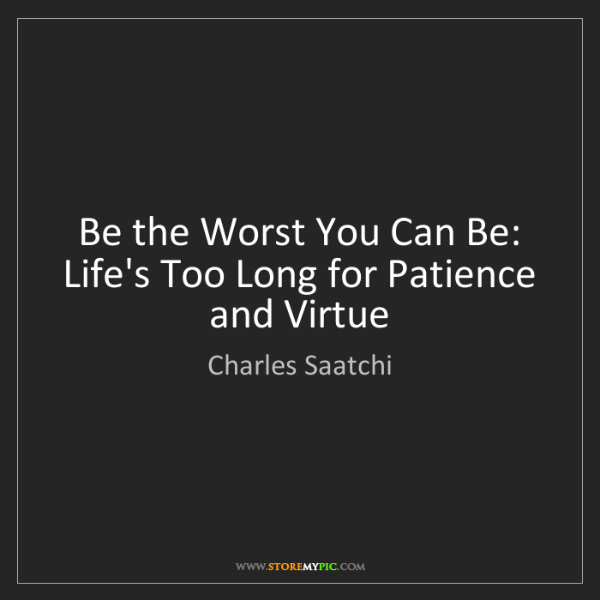 Charles Saatchi: Be the Worst You Can Be: Life's Too Long for Patience...