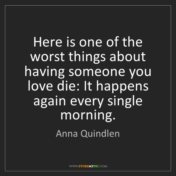 Anna Quindlen: Here is one of the worst things about having someone...