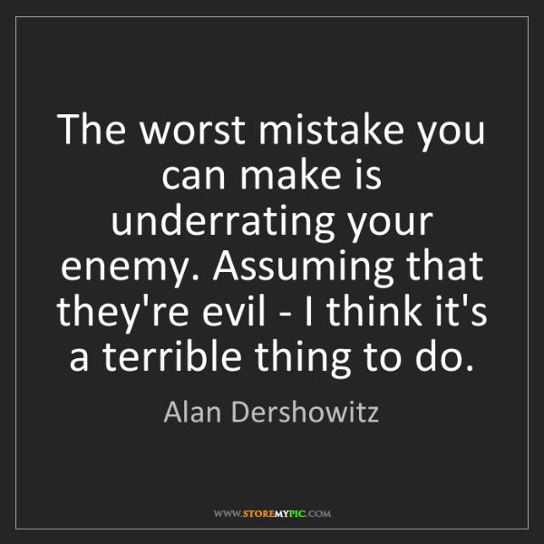 Alan Dershowitz: The worst mistake you can make is underrating your enemy....