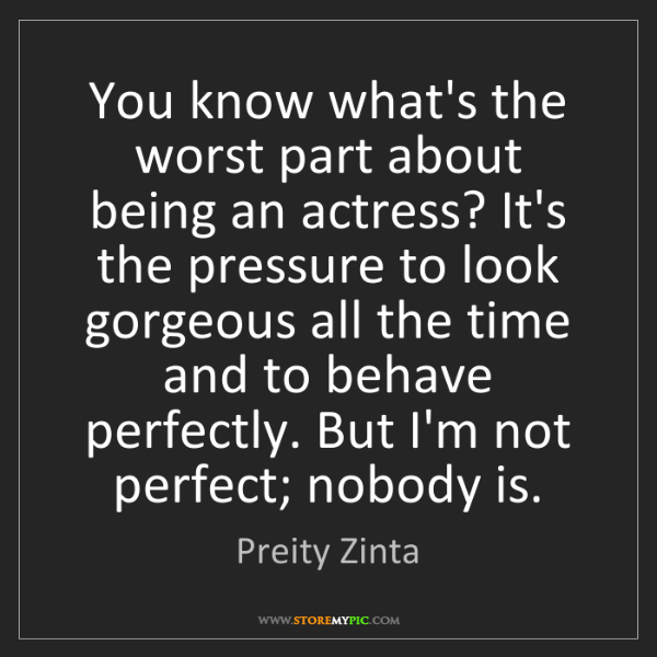 Preity Zinta: You know what's the worst part about being an actress?...