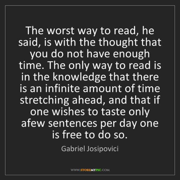 Gabriel Josipovici: The worst way to read, he said, is with the thought that...
